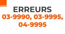 Les codes erreurs Orange 03-9990, 03-9995 et 04-9995